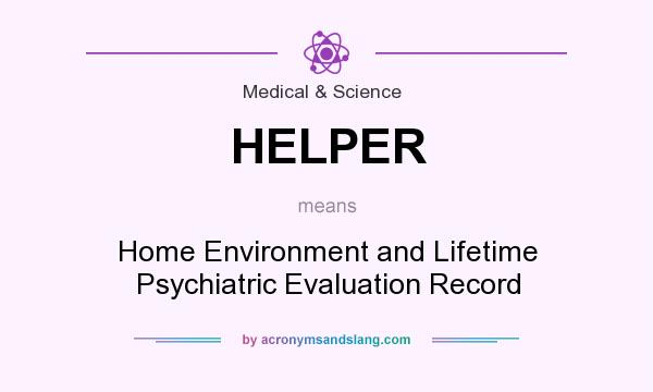 What does HELPER mean? It stands for Home Environment and Lifetime Psychiatric Evaluation Record