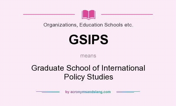 What does GSIPS mean? It stands for Graduate School of International Policy Studies