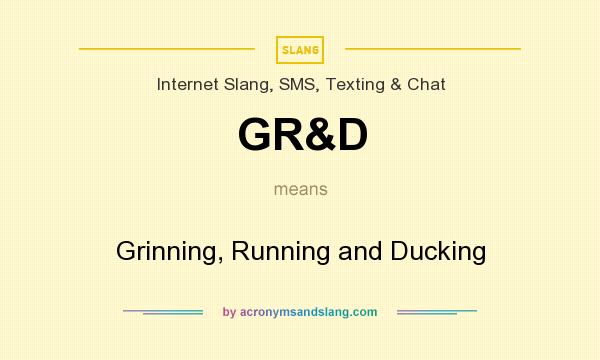 What does GR&D mean? It stands for Grinning, Running and Ducking