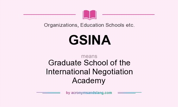 What does GSINA mean? It stands for Graduate School of the International Negotiation Academy