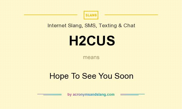 What does H2CUS mean? It stands for Hope To See You Soon