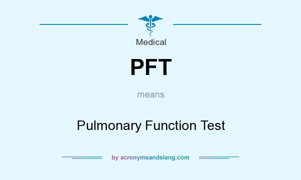 What does PFT mean? It stands for Pulmonary Function Test