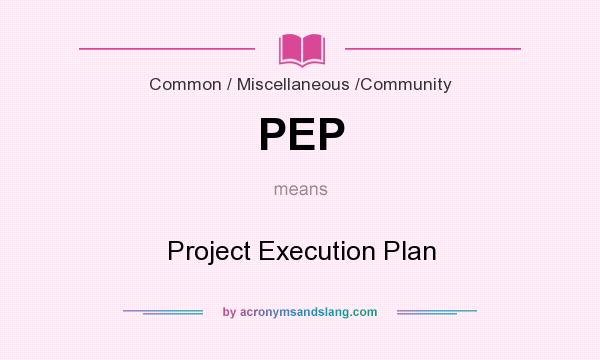 What does PEP mean? It stands for Project Execution Plan