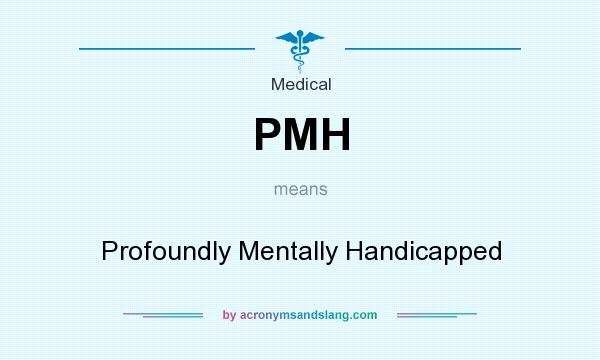 What does PMH mean? It stands for Profoundly Mentally Handicapped