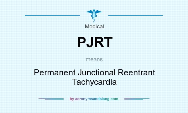 What does PJRT mean? It stands for Permanent Junctional Reentrant Tachycardia
