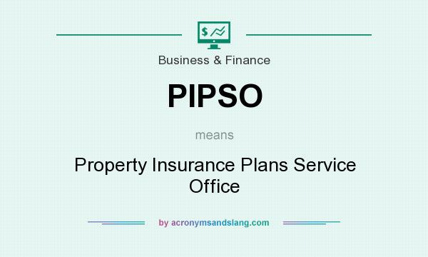 What does PIPSO mean? It stands for Property Insurance Plans Service Office