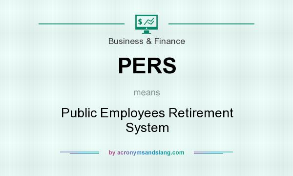 What does PERS mean? It stands for Public Employees Retirement System