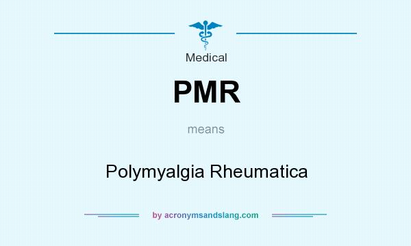 What does PMR mean? It stands for Polymyalgia Rheumatica