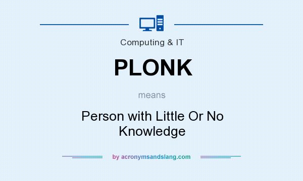 What does PLONK mean? It stands for Person with Little Or No Knowledge