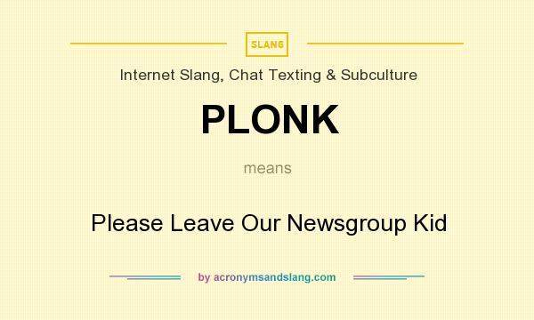 What does PLONK mean? It stands for Please Leave Our Newsgroup Kid