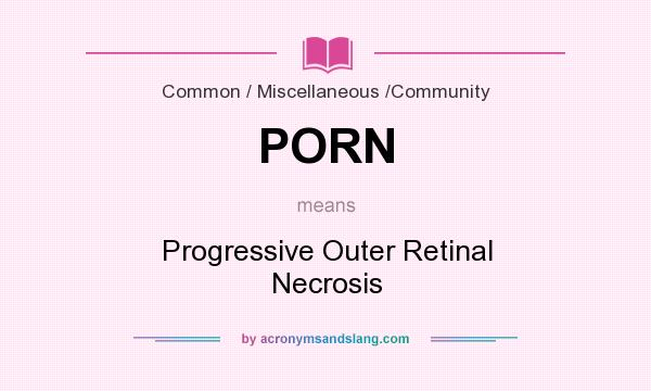 What does PORN mean? It stands for Progressive Outer Retinal Necrosis