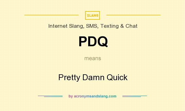 What does PDQ mean? It stands for Pretty Damn Quick