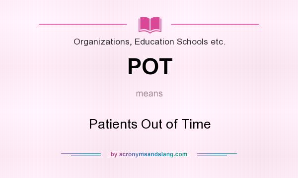 What does POT mean? It stands for Patients Out of Time