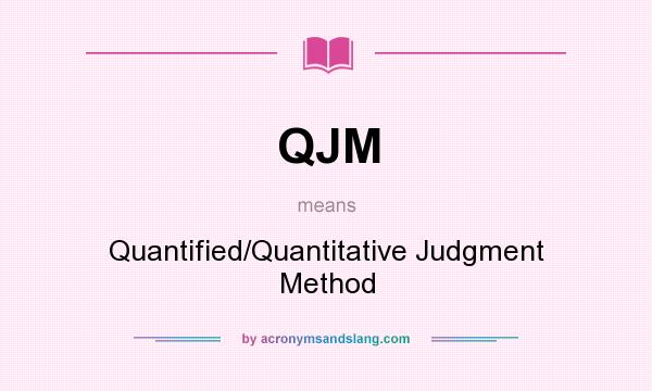 What does QJM mean? It stands for Quantified/Quantitative Judgment Method