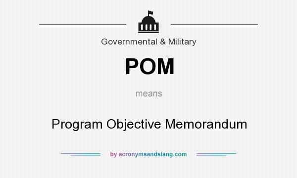 What does POM mean? It stands for Program Objective Memorandum
