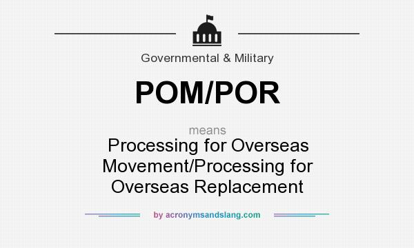What does POM/POR mean? It stands for Processing for Overseas Movement/Processing for Overseas Replacement