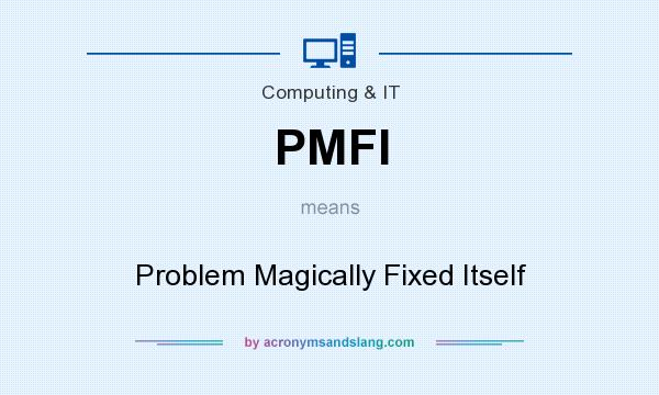 What does PMFI mean? It stands for Problem Magically Fixed Itself