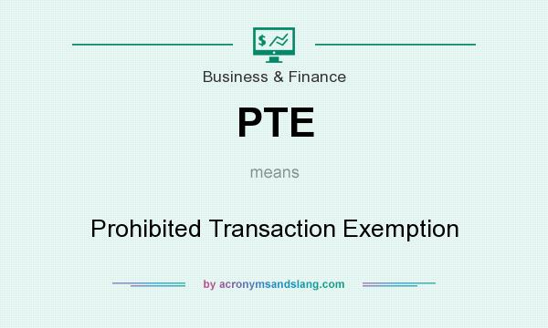 What does PTE mean? It stands for Prohibited Transaction Exemption