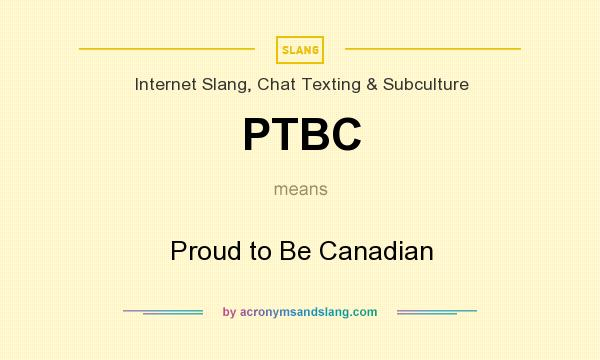 What does PTBC mean? It stands for Proud to Be Canadian