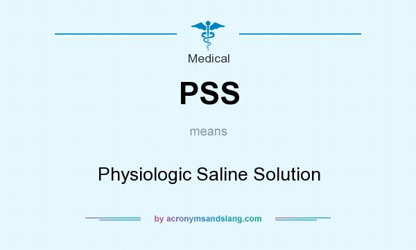 What does PSS mean? It stands for Physiologic Saline Solution