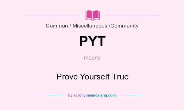 What does PYT mean? It stands for Prove Yourself True