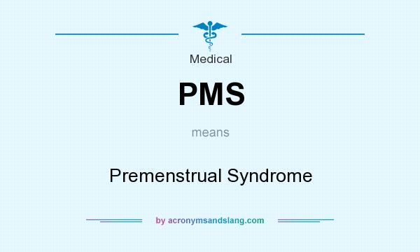 What does PMS mean? It stands for Premenstrual Syndrome