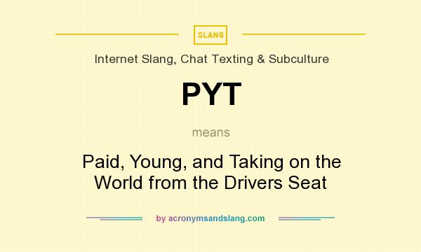 What does PYT mean? It stands for Paid, Young, and Taking on the World from the Drivers Seat