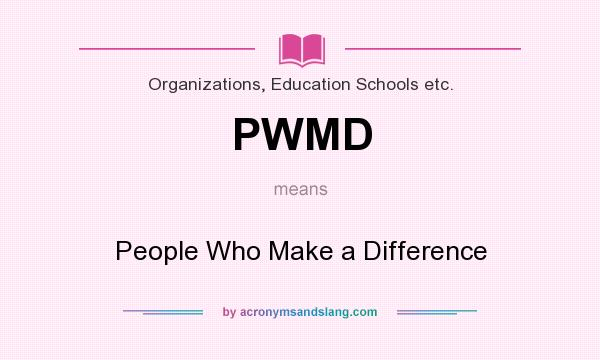 What does PWMD mean? It stands for People Who Make a Difference