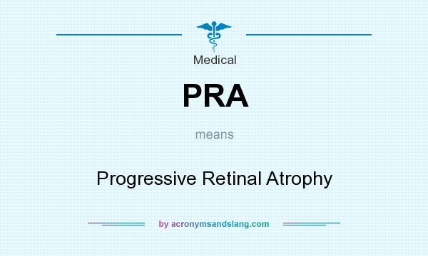 What does PRA mean? It stands for Progressive Retinal Atrophy