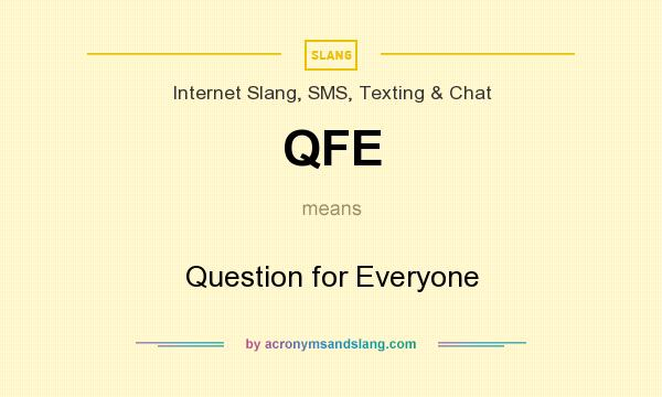 What does QFE mean? It stands for Question for Everyone