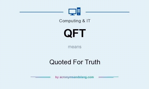 What does QFT mean? It stands for Quoted For Truth