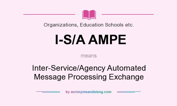 What does I-S/A AMPE mean? It stands for Inter-Service/Agency Automated Message Processing Exchange