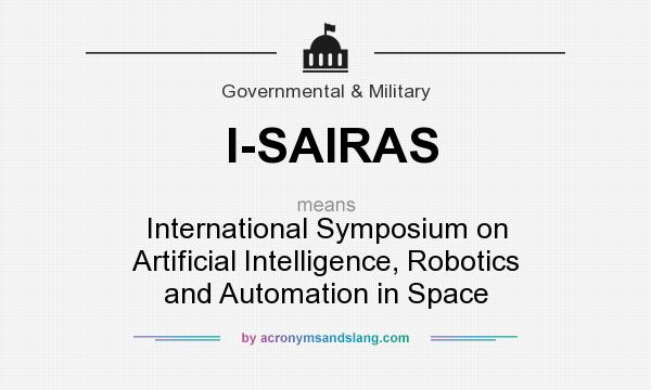 What does I-SAIRAS mean? It stands for International Symposium on Artificial Intelligence, Robotics and Automation in Space