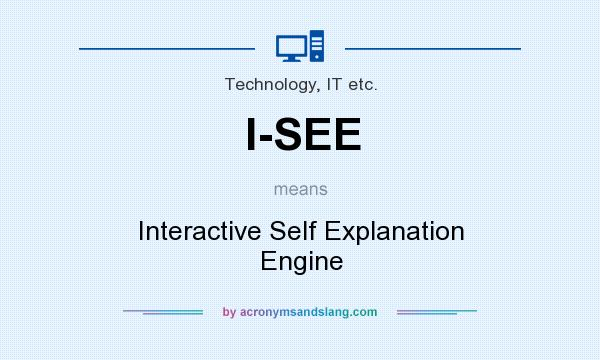 What does I-SEE mean? It stands for Interactive Self Explanation Engine