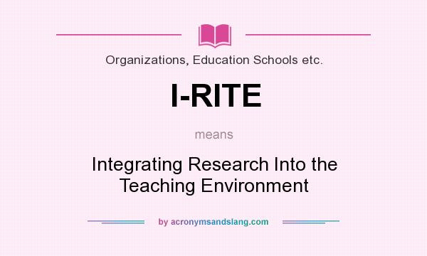 What does I-RITE mean? It stands for Integrating Research Into the Teaching Environment
