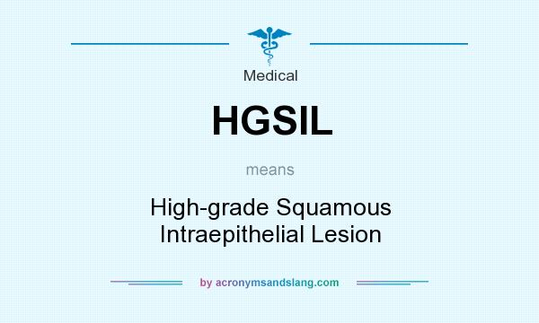 What does HGSIL mean? It stands for High-grade Squamous Intraepithelial Lesion