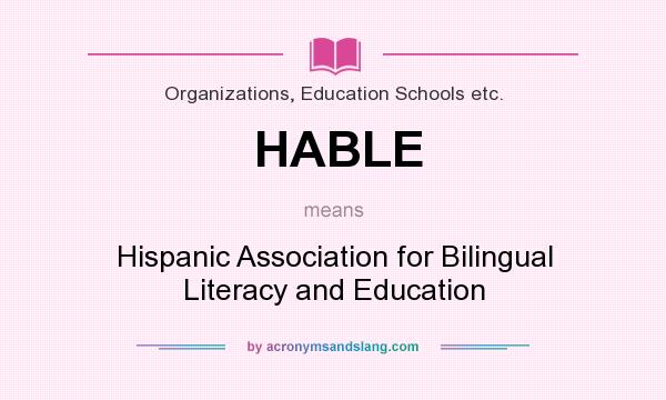 What does HABLE mean? It stands for Hispanic Association for Bilingual Literacy and Education