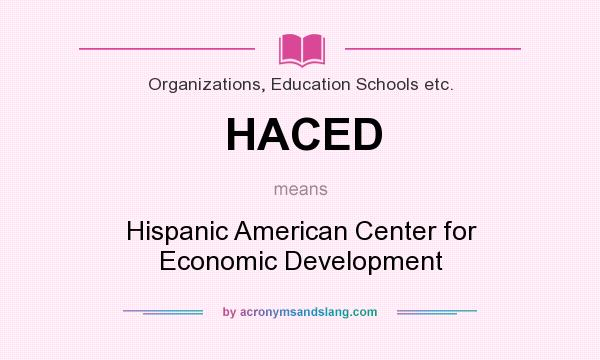 What does HACED mean? It stands for Hispanic American Center for Economic Development