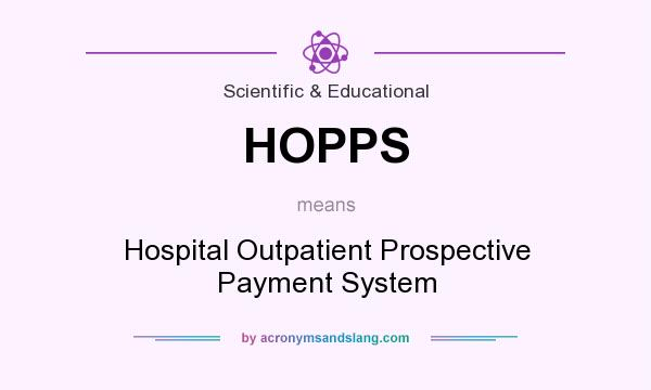 What does HOPPS mean? It stands for Hospital Outpatient Prospective Payment System