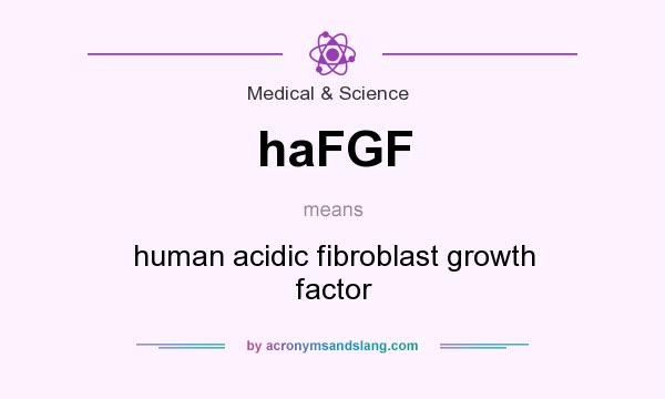 What does haFGF mean? It stands for human acidic fibroblast growth factor