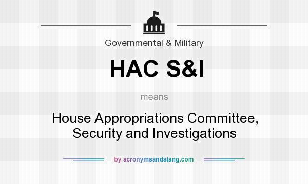 What does HAC S&I mean? It stands for House Appropriations Committee, Security and Investigations