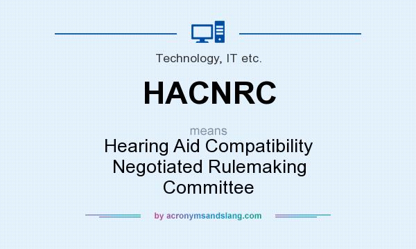 What does HACNRC mean? It stands for Hearing Aid Compatibility Negotiated Rulemaking Committee