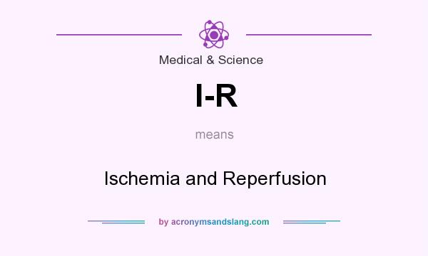 What does I-R mean? It stands for Ischemia and Reperfusion