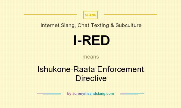 What does I-RED mean? It stands for Ishukone-Raata Enforcement Directive