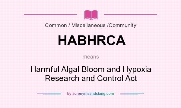 What does HABHRCA mean? It stands for Harmful Algal Bloom and Hypoxia Research and Control Act