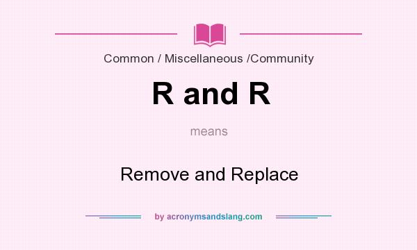 What does R and R mean? It stands for Remove and Replace