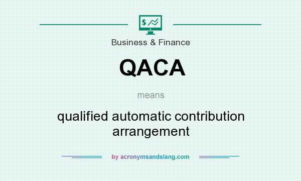 What does QACA mean? It stands for qualified automatic contribution arrangement