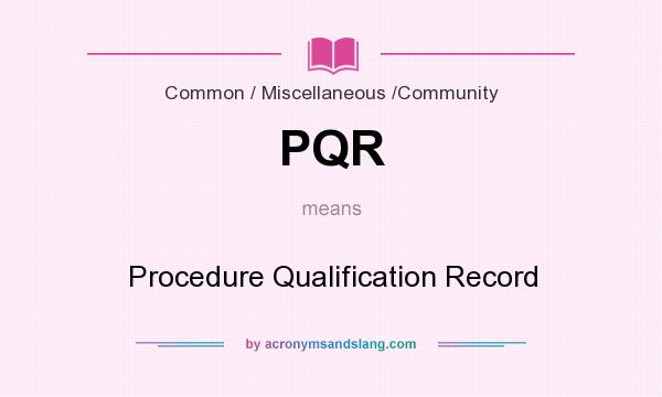 What does PQR mean? It stands for Procedure Qualification Record