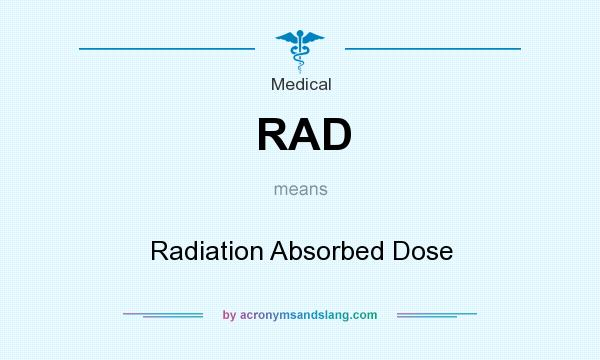 What does RAD mean? It stands for Radiation Absorbed Dose