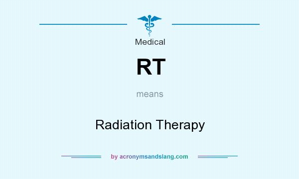 What does RT mean? It stands for Radiation Therapy